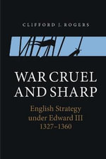 War Cruel and Sharp : English Strategy Under Edward III, 1327-1360 - Clifford J. Rogers