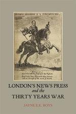 London's News Press and the Thirty Years War - Jayne E. E. Boys