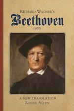 Richard Wagner's Beethoven (1870) : A New Translation - Roger Allen