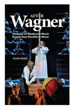 After Wagner : Histories of Modernist Music Drama from Parsifal to Nono - Mark Berry