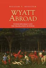 Wyatt Abroad : Tudor Diplomacy and the Translation of Power - William T. Rossiter