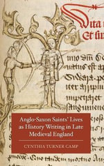Anglo-Saxon Saints Lives as History Writing in Late Medieval England - Cynthia Turner Camp