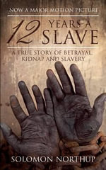 12 Years a Slave : A True Story of Betrayal, Kidnap and Slavery - Solomon Northup