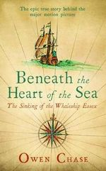 Beneath the Heart of the Sea : The Sinking of the Whaleship Essex - Owen Chase