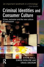 Criminal Identities and Consumer Culture : Crime, Exclusion and the New Culture of Narcissm - Steve Hall