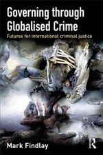 Governing Through Globalised Crime : Futures for International Criminal Justice - Mark Findlay