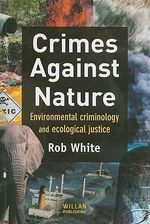 Crimes Against Nature : Environmental Criminology and Ecological Justice - Rob White