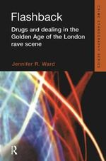 Flashback : Drugs and Dealing in the Golden Age of the London Rave Scene - Jennifer R. Ward