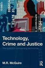 Technology, Crime and Justice : The Question Concerning 'Technomia' - Michael McGuire