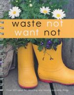 Waste Not Want Not : Over 200 Ideas For Recyling and Reusing Everyday Things