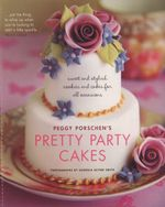 Pretty Party Cakes : Sweet and Stylish Cookies and Cakes for All Occasions - Peggy Porschen