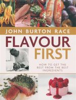 Flavour First : How To Get The Best From The Best Ingredients - John Burton-Race