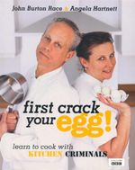 First Crack Your Egg! : Learn to Cook With Kitchen Criminals - John Burton Race