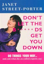 Don't Let the B*****ds Get You Down : Do Things Your way ... and Sod What the So-called Experts Say! - Janet Street Porter