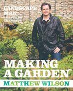 The Landscape Man Guide To Making a Garden - Matthew Wilson