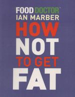 How Not to Get Fat : The Food Doctor - Ian Marber