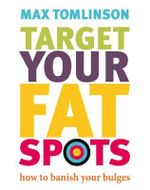 Target Your Fat Spots : How to Banish Your Bulges - Max Tomlinson