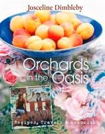 Orchards In The Oasis : Recipes, Travels and Memories - Josceline Dimbleby