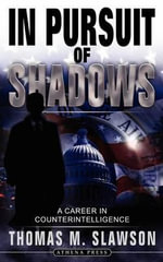 In Pursuit of Shadows : A Career in Counterintelligence - Thomas M Slawson