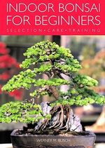 Indoor Bonsai for Beginners : Selection - Care - Training - W. Busch