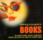 Defining Moments in Books : The Greatest Books, Writers, Characters, Passages and Events That Shook the Literary World