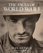 The Faces of World War I : The Tragedy of the Great War in Words and Pictures - Max Arthur
