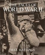 The Faces of World War II : The Second World War in Words and Pictures - Sir Max Hastings