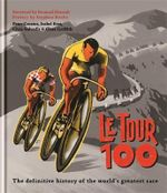 Le Tour 100 : The Definitive Guide to the Tour De France - Peter Cossins