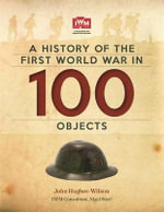 A History of the First World War in 100 Objects : In Association with the Imperial War Museum - John Hughes-Wilson