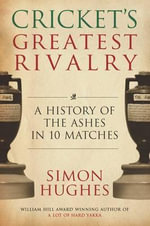 Cricket's Greatest Rivalry : A History of the Ashes in Ten Matches - Simon Hughes
