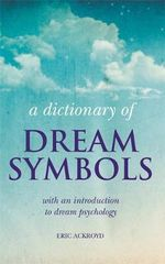 A Dictionary of Dream Symbols : With an Introduction to Dream Psychology - Eric Ackroyd