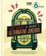BBC Radio 6 Music's Alternative Jukebox : 500 Extraordinary Tracks That Tell the Story of Alternative Music - BBC Radio 6 Music
