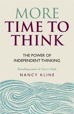 More Time to Think : The Power of Independent Thinking - Nancy Kline