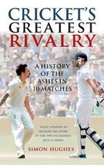 Cricket's Greatest Rivalry : A History of the Ashes in 10 Matches - Simon Hughes