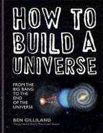 How to Build a Universe : From the Big Bang to the End of Universe - Ben Gilliland