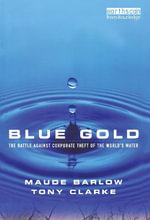 Blue Gold : The Battle Against Corporate Theft of the World's Water :  The Battle Against Corporate Theft of the World's Water - Maude Barlow