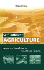Self-Sufficient Agriculture : Labour and Knowledge in Small-Scale Farming :  Labour and Knowledge in Small-Scale Farming - Robert Tripp
