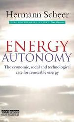 Energy Autonomy : The Economic, Social and Technological Case for Renewable Energy :  The Economic, Social and Technological Case for Renewable Energy - Hermann Scheer