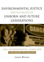 Environmental Justice and the Rights of Unborn and Future Generations : Law, Environmental Harm and the Right to Health - Laura Westra