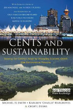 Cents and Sustainability : Making Sense of How to Grow Economies, Build Communities and Revive the Environment in Our Lifetime :  Making Sense of How to Grow Economies, Build Communities and Revive the Environment in Our Lifetime - Michael H. Smith