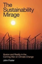 The Sustainability Mirage : Illusion and Reality in the Climate War :  Illusion and Reality in the Climate War - John Foster