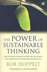 The Power of Sustainable Thinking : How to Create a Positive Future for the Climate, the Planet, Your Organization and Your Life :  How to Create a Positive Future for the Climate, the Planet, Your Organization and Your Life - Bob Doppelt