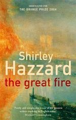 The Great Fire : A Novel : Winner of the 2004 Miles Franklin Literary Award - Shirley Hazzard