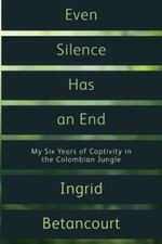 Even Silence Has an End  :  My Six Years of Captivity in the Colombian Jungle - Ingrid Betancourt