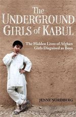 The Underground Girls of Kabul : The Hidden Lives of Afghan Girls Disguised as Boys - Jenny Nordberg