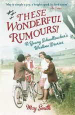 These Wonderful Rumours! : A Young Schoolteacher's Wartime Diaries 1939-1945 - May Smith