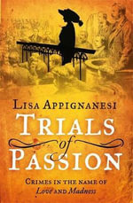 Trials of Passion : Crimes in the Name of Love and Madness - Lisa Appignanesi