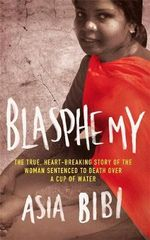 Blasphemy : The True, Heartbreaking Story of the Woman Sentenced to Death Over a Cup of Water - Asia Bibi
