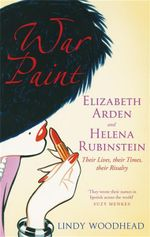 War Paint : Elizabeth Arden and Helena Rubinstein - Their Lives, Their Times, Their Rivalry - Lindy Woodhead
