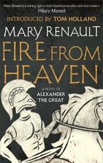 Fire from Heaven : A Novel of Alexander the Great: A Virago Modern Classic - Mary Renault